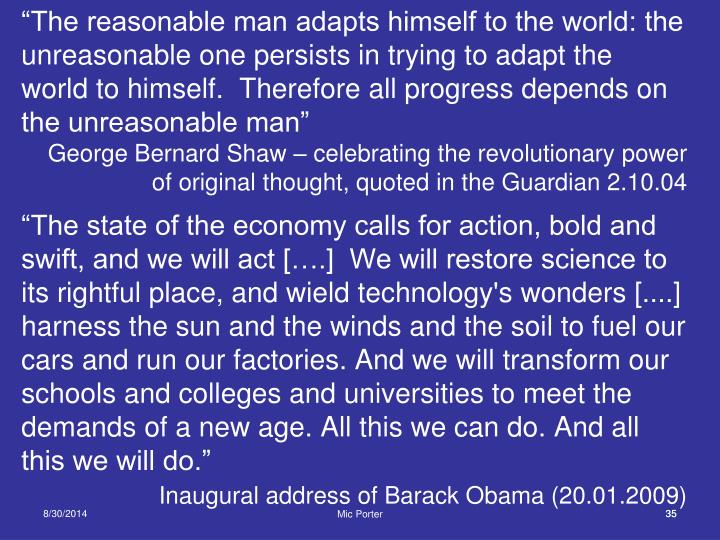 """The reasonable man adapts himself to the world: the unreasonable one persists in trying to adapt the world to himself.  Therefore all progress depends on the unreasonable man"""