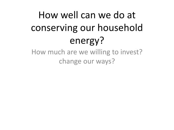 How well can we do at conserving our household energy?