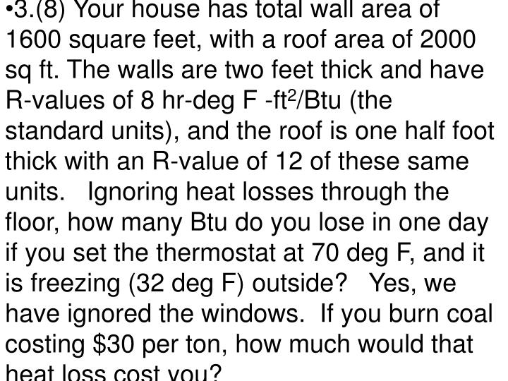 3.(8) Your house has total wall area of 1600 square feet, with a roof area of 2000 sq ft. The walls are two feet thick and have R-values of 8 hr-deg F -ft