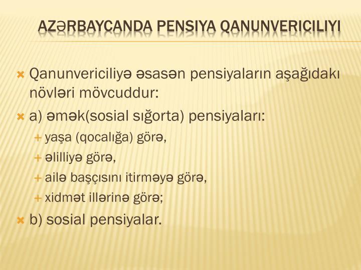 Qanunvericiliyə əsasən pensiyaların aşağıdakı növləri mövcuddur: