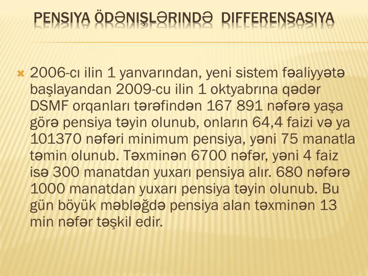 2006-cı ilin 1 yanvarından, yeni sistem fəaliyyətə başlayandan 2009-cu ilin 1 oktyabrına qədər DSMF orqanları tərəfindən 167 891 nəfərə yaşa görə pensiya təyin olunub, o