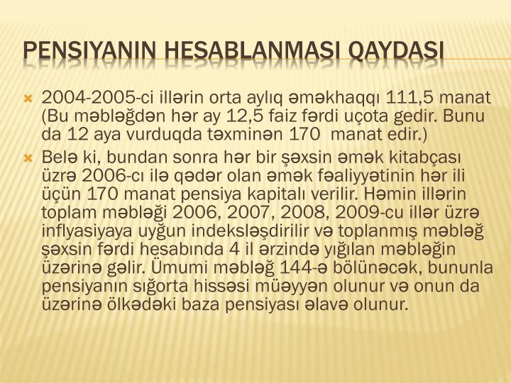 2004-2005-ci illərin orta aylıq əməkhaqqı 111,5 manat (Bu məbləğdən hər ay 12,5 faiz fərdi uçota gedir. Bunu da 12 aya vurduqda təxminən 170  manat edir.)