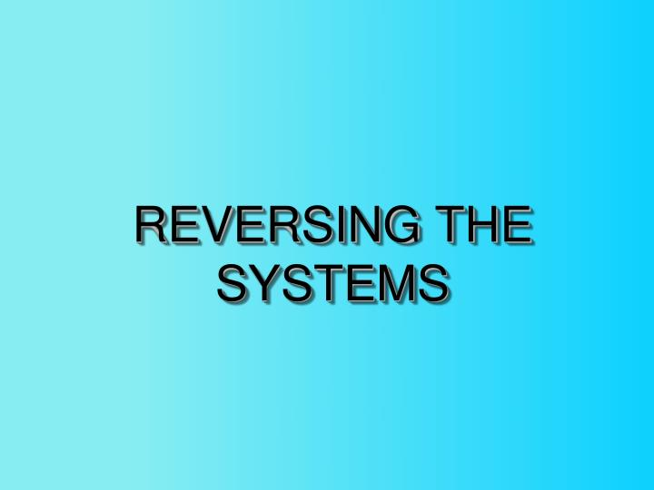 REVERSING THE SYSTEMS