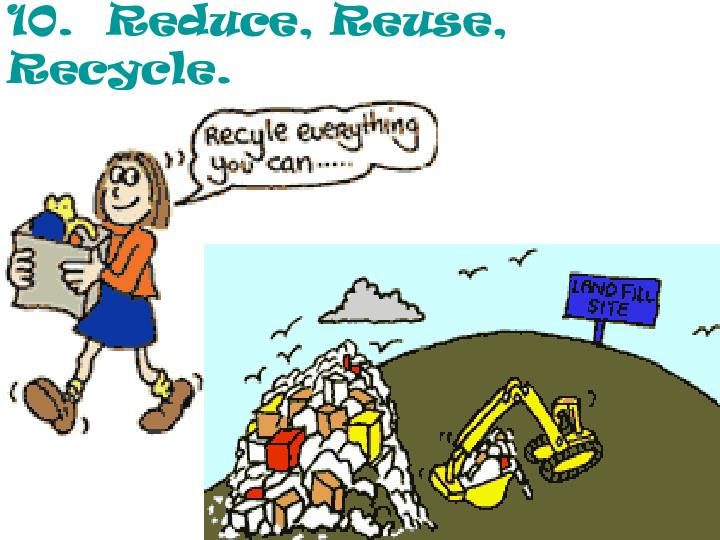 10.  Reduce, Reuse, Recycle.