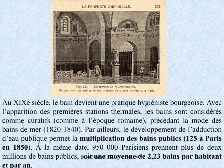 Au XIXe sicle, le bain devient une pratique hyginiste bourgeoise. Avec lapparition des premires stations thermales, les bains sont considrs comme curatifs (comme  lpoque romaine), prcdant la mode des bains de mer (1820-1840). Par ailleurs, le dveloppement de ladduction deau publique permet la