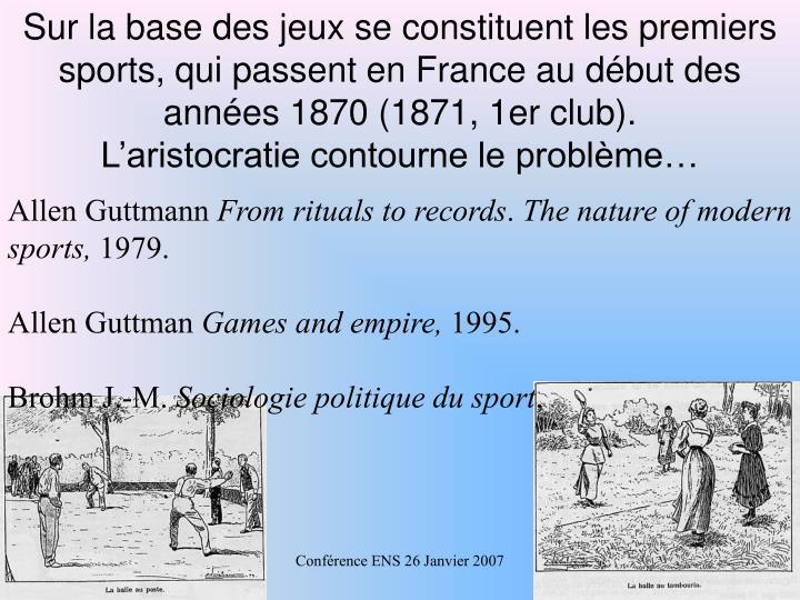 Sur la base des jeux se constituent les premiers sports, qui passent en France au dbut des annes 1870 (1871, 1er club).