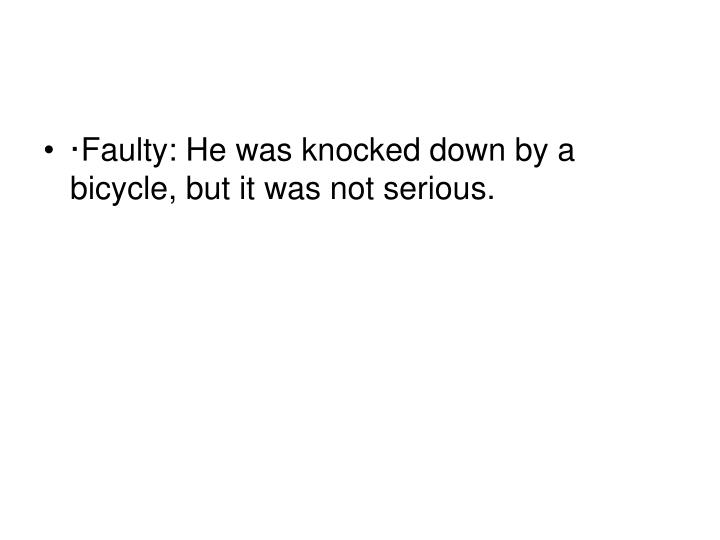·Faulty: He was knocked down by a bicycle, but it was not serious.