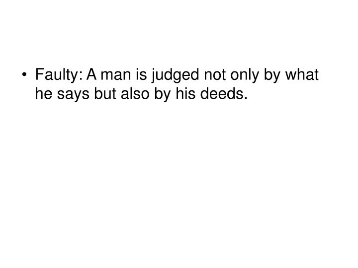 Faulty: A man is judged not only by what he says but also by his deeds.