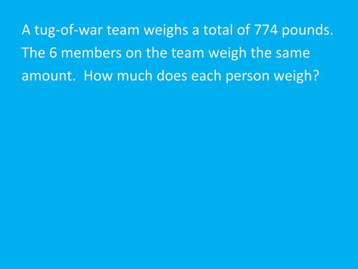 A tug-of-war team weighs a total of 774 pounds.