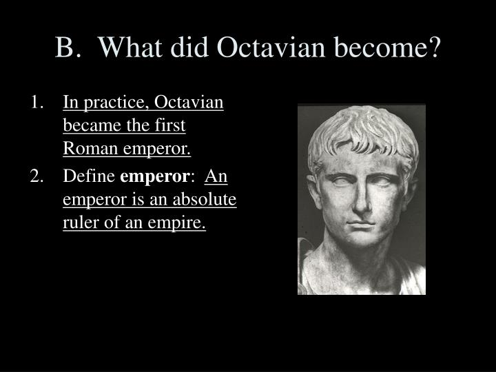 In practice, Octavian became the first Roman emperor.