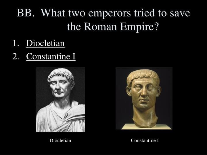 BB.  What two emperors tried to save the Roman Empire?