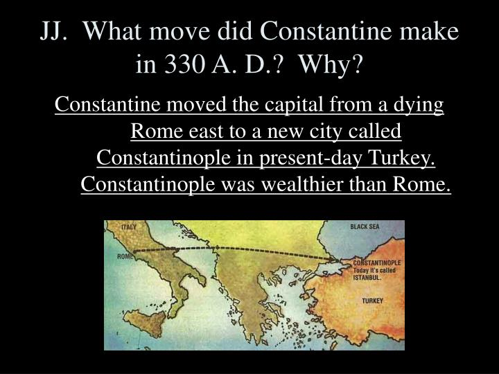 JJ.  What move did Constantine make in 330 A. D.?  Why?