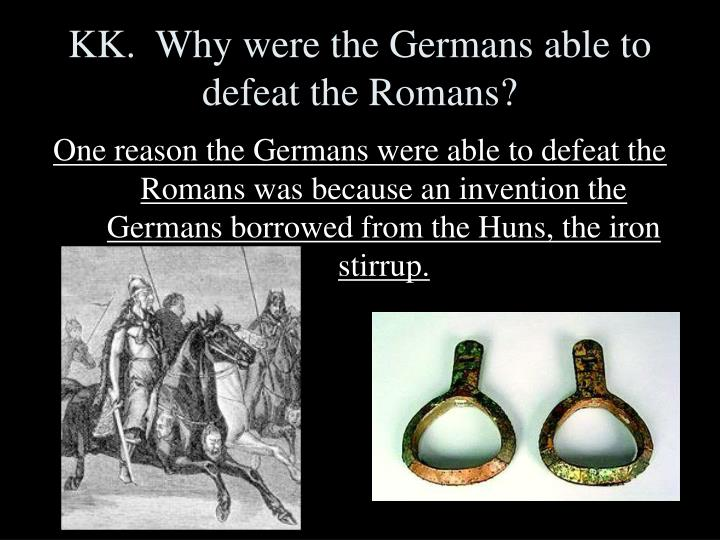 KK.  Why were the Germans able to defeat the Romans?