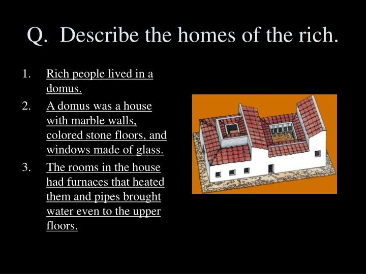 Q.  Describe the homes of the rich.