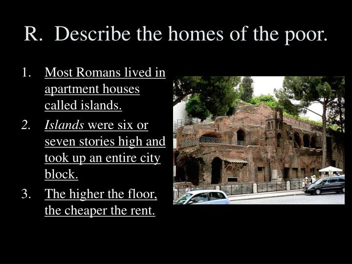 R.  Describe the homes of the poor.