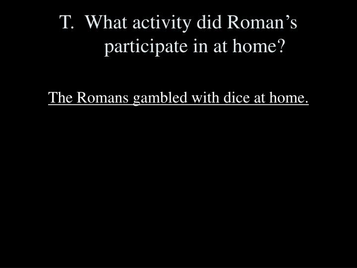 T.  What activity did Roman's participate in at home?