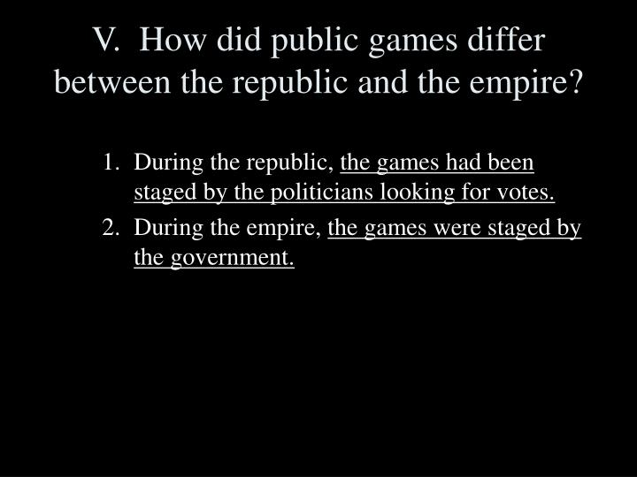V.  How did public games differ between the republic and the empire?