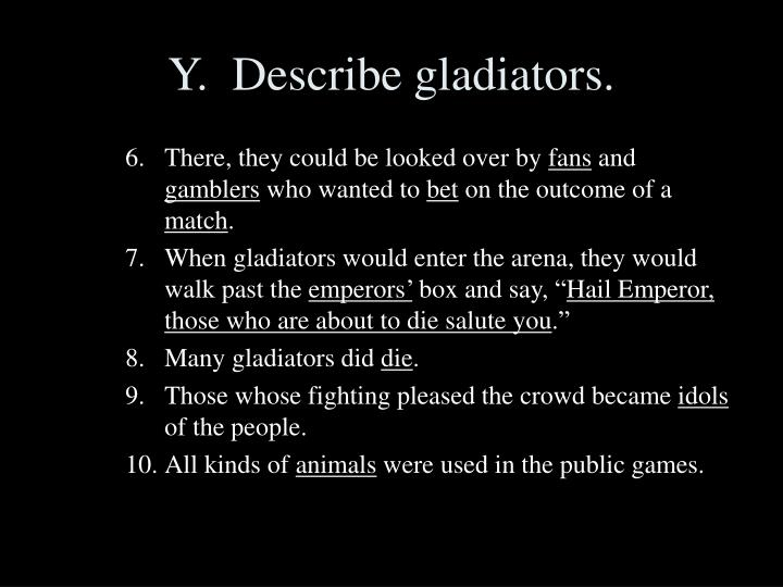 Y.  Describe gladiators.