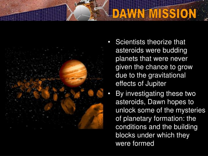 Scientists theorize that asteroids were budding planets that were never given the chance to grow due to the gravitational effects of Jupiter
