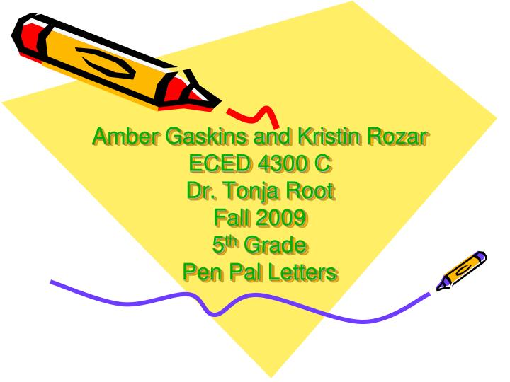 Amber gaskins and kristin rozar eced 4300 c dr tonja root fall 2009 5 th grade pen pal letters