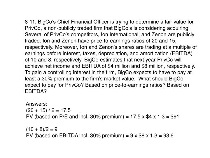 8-11. BigCo's Chief Financial Officer is trying to determine a fair value for PrivCo, a non-publicly traded firm that BigCo's is considering acquiring. Several of PrivCo's competitors, Ion International, and Zenon are publicly traded. Ion and Zenon have price-to-earnings ratios of 20 and 15, respectively. Moreover, Ion and Zenon's shares are trading at a multiple of earnings before interest, taxes, depreciation, and amortization (EBITDA) of 10 and 8, respectively. BigCo estimates that next year PrivCo will achieve net income and EBITDA of $4 million and $8 million, respectively. To gain a controlling interest in the firm, BigCo expects to have to pay at least a 30% premium to the firm's market value.  What should BigCo expect to pay for PrivCo? Based on price-to-earnings ratios? Based on EBITDA?