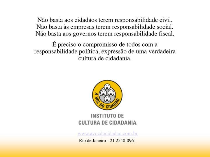 Não basta aos cidadãos terem responsabilidade civil. Não basta às empresas terem responsabilidade social. Não basta aos governos terem responsabilidade fiscal.