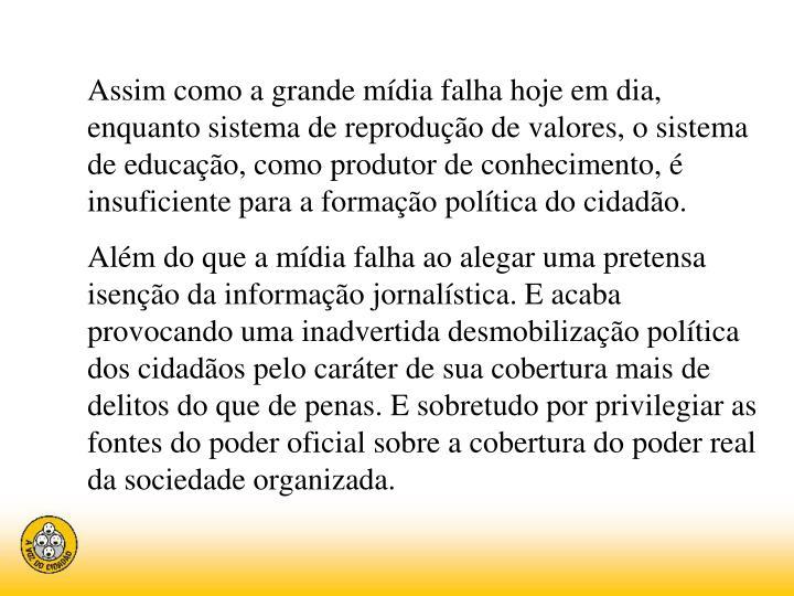 Assim como a grande mídia falha hoje em dia, enquanto sistema de reprodução de valores, o sistema de educação, como produtor de conhecimento, é insuficiente para a formação política do cidadão.