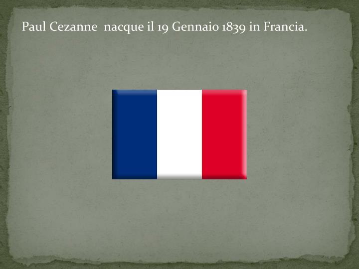 Paul Cezanne  nacque il 19 Gennaio 1839 in Francia.
