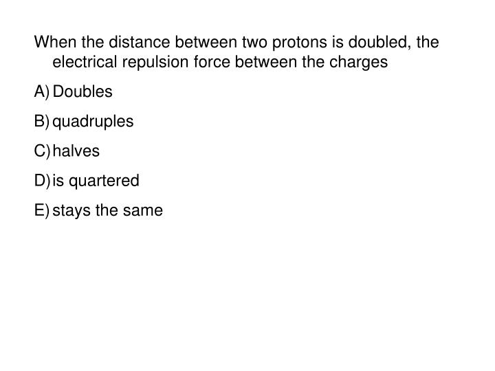 When the distance between two protons is doubled, the electrical repulsion force between the charges