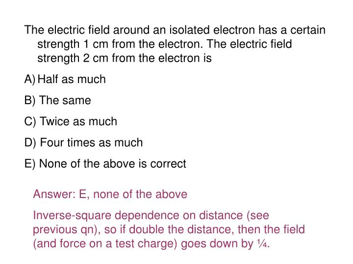 The electric field around an isolated electron has a certain strength 1 cm from the electron. The electric field strength 2 cm from the electron is