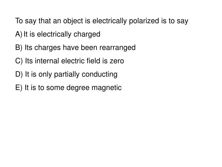 To say that an object is electrically polarized is to say