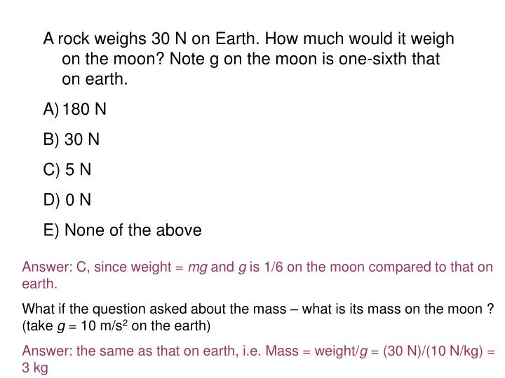 A rock weighs 30 N on Earth. How much would it weigh on the moon? Note g on the moon is one-sixth that on earth.
