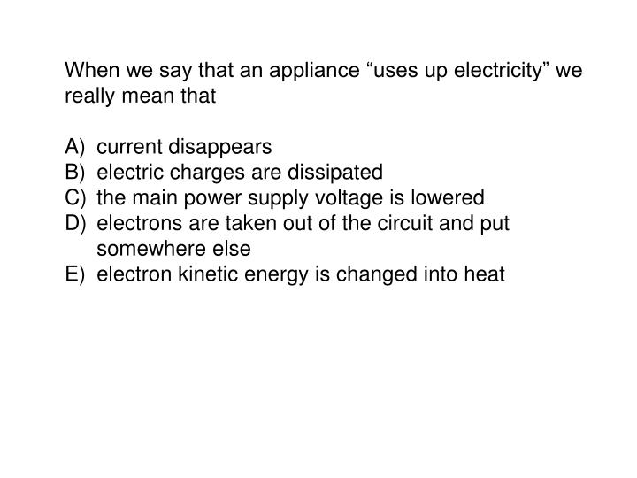 "When we say that an appliance ""uses up electricity"" we really mean that"