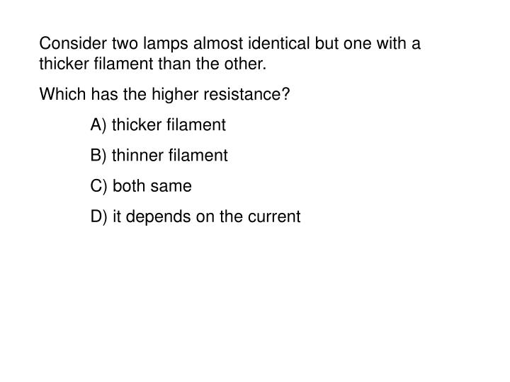 Consider two lamps almost identical but one with a thicker filament than the other.