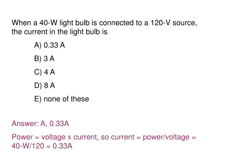 When a 40-W light bulb is connected to a 120-V source, the current in the light bulb is