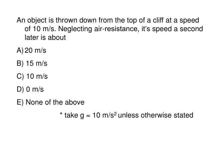 An object is thrown down from the top of a cliff at a speed of 10 m/s. Neglecting