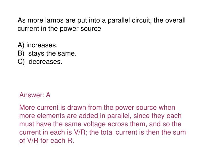 As more lamps are put into a parallel circuit, the overall current in the power source