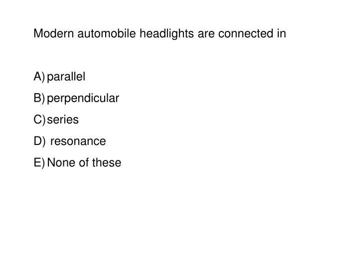 Modern automobile headlights are connected in
