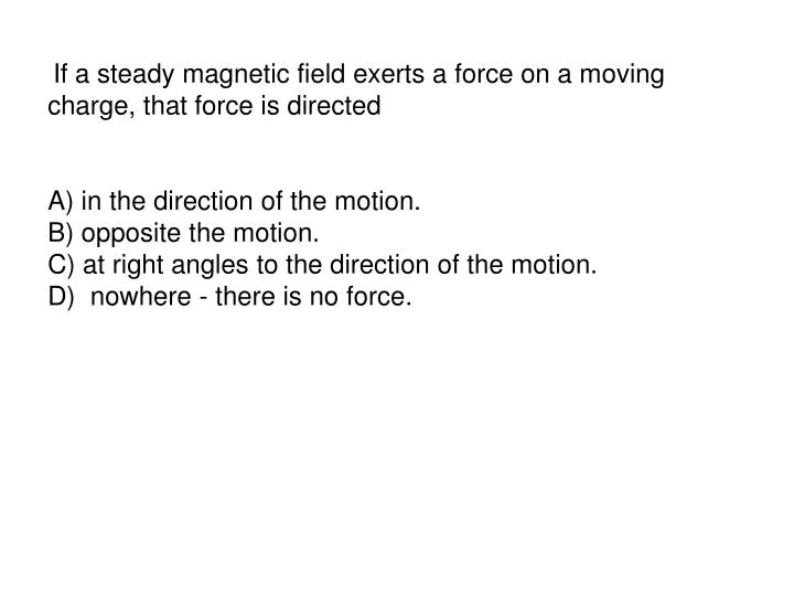 If a steady magnetic field exerts a force on a moving charge, that force is directed