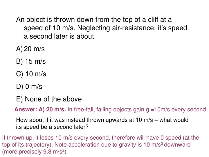 An object is thrown down from the top of a cliff at a speed of 10 m/s. Neglecting air-resistance, it's speed a second later is about