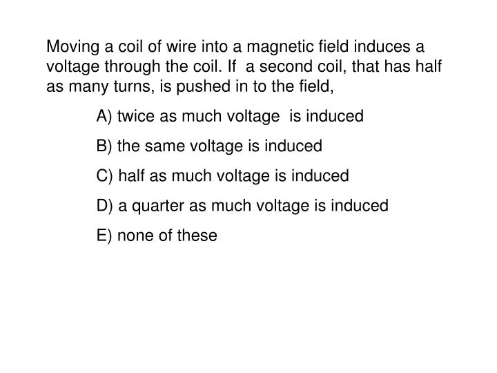 Moving a coil of wire into a magnetic field induces a voltage through the coil. If  a second coil, that has half as many turns, is pushed in to the field,