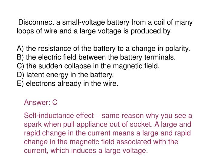 Disconnect a small-voltage battery from a coil of many loops of wire and a large voltage is produced by