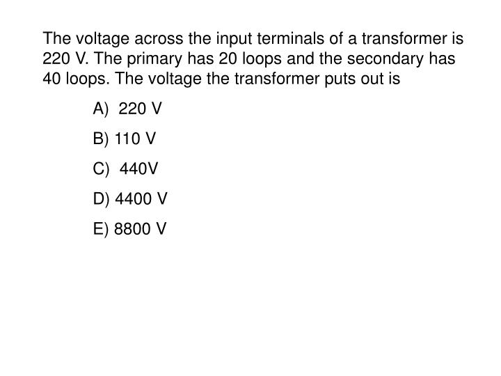 The voltage across the input terminals of a transformer is 220 V. The primary has 20 loops and the secondary has 40 loops. The voltage the transformer puts out is