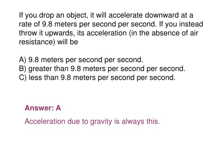 If you drop an object, it will accelerate downward at a rate of 9.8 meters per second per second. If you instead throw it upwards, its acceleration (in the absence of air resistance) will be