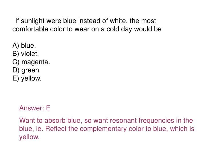 If sunlight were blue instead of white, the most comfortable color to wear on a cold day would be