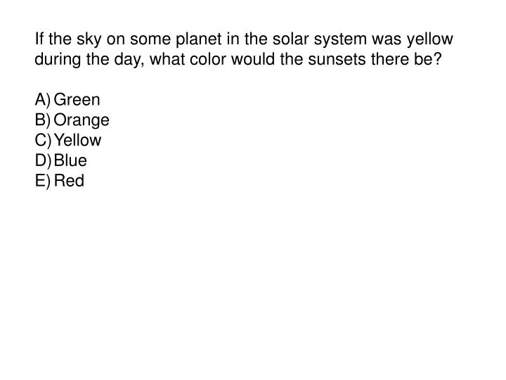 If the sky on some planet in the solar system was yellow during the day, what color would the sunsets there be?