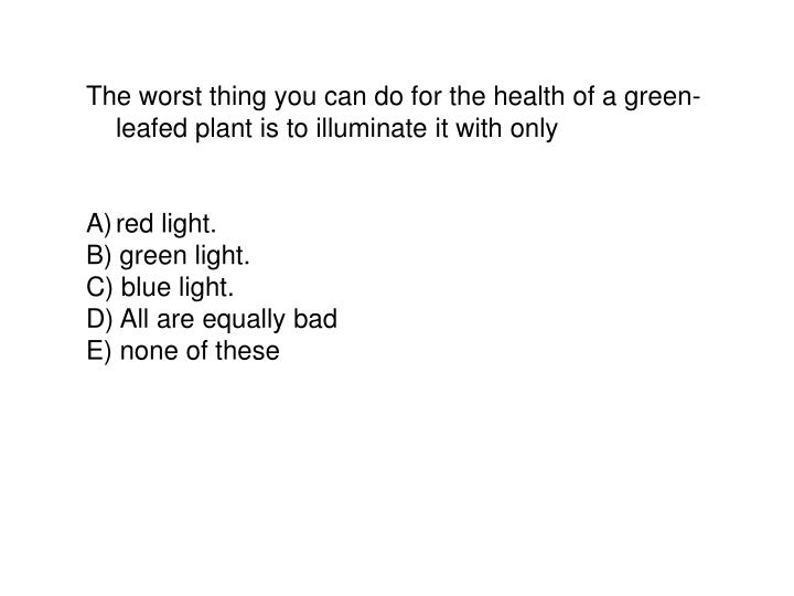 The worst thing you can do for the health of a green-leafed plant is to illuminate it with only