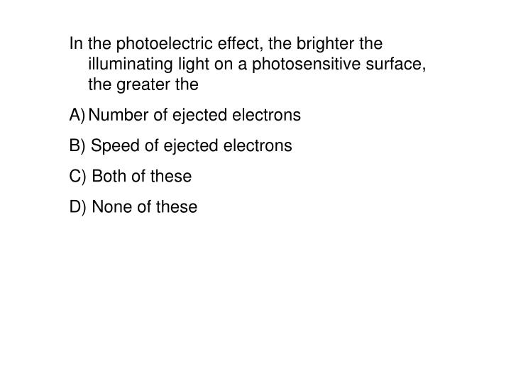 In the photoelectric effect, the brighter the illuminating light on a photosensitive surface, the greater the