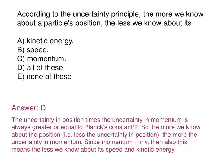 According to the uncertainty principle, the more we know about a particle's position, the less we know about its