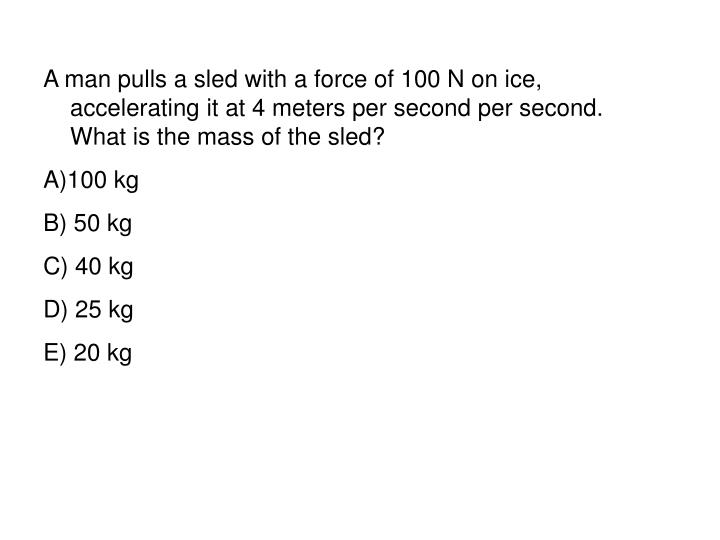 A man pulls a sled with a force of 100 N on ice, accelerating it at 4 meters per second per second. What is the mass of the sled?